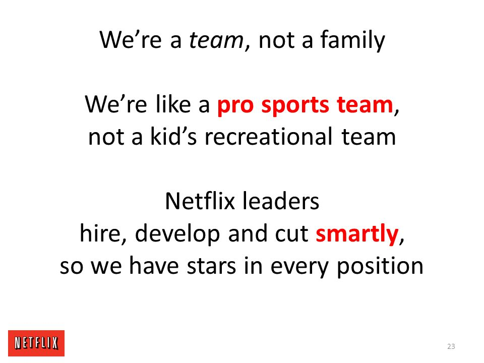 We're a team, not a family We're like a pro sports team, not a kid's recreational team Netflix leaders hire, develop and cut smartly, so we have stars in every position