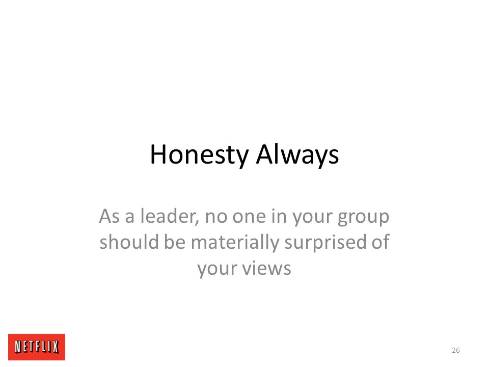 Honesty Always As a leader, no one in your group should be materially surprised of your views