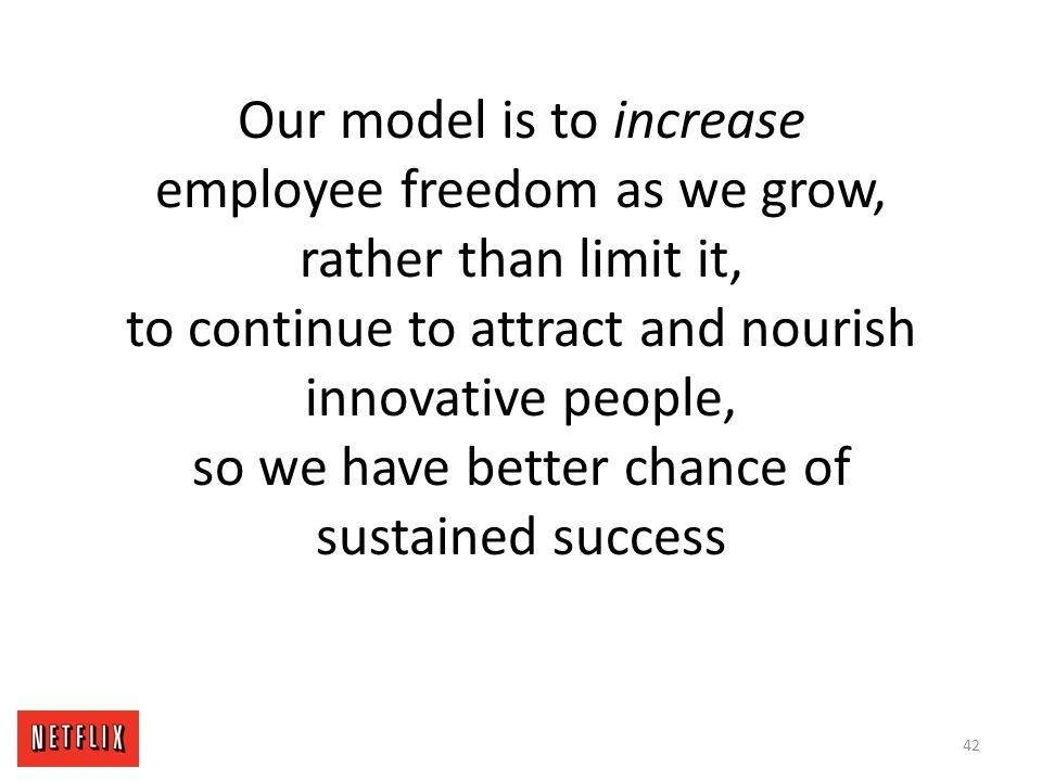 Our model is to increase employee freedom as we grow, rather than limit it, to continue to attract and nourish innovative people, so we have better chance of sustained success