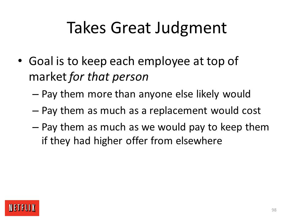 Takes Great Judgment Goal is to keep each employee at top of market for that person. Pay them more than anyone else likely would.