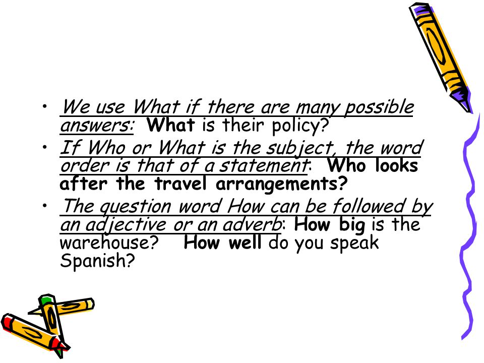 We use What if there are many possible answers: What is their policy