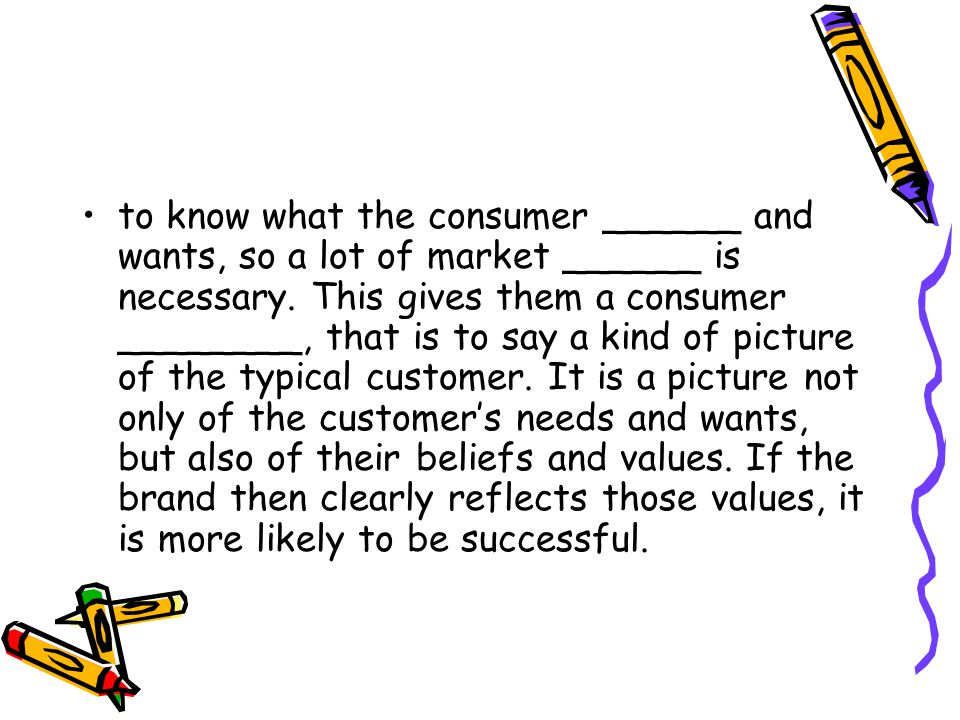 to know what the consumer ______ and wants, so a lot of market ______ is necessary.