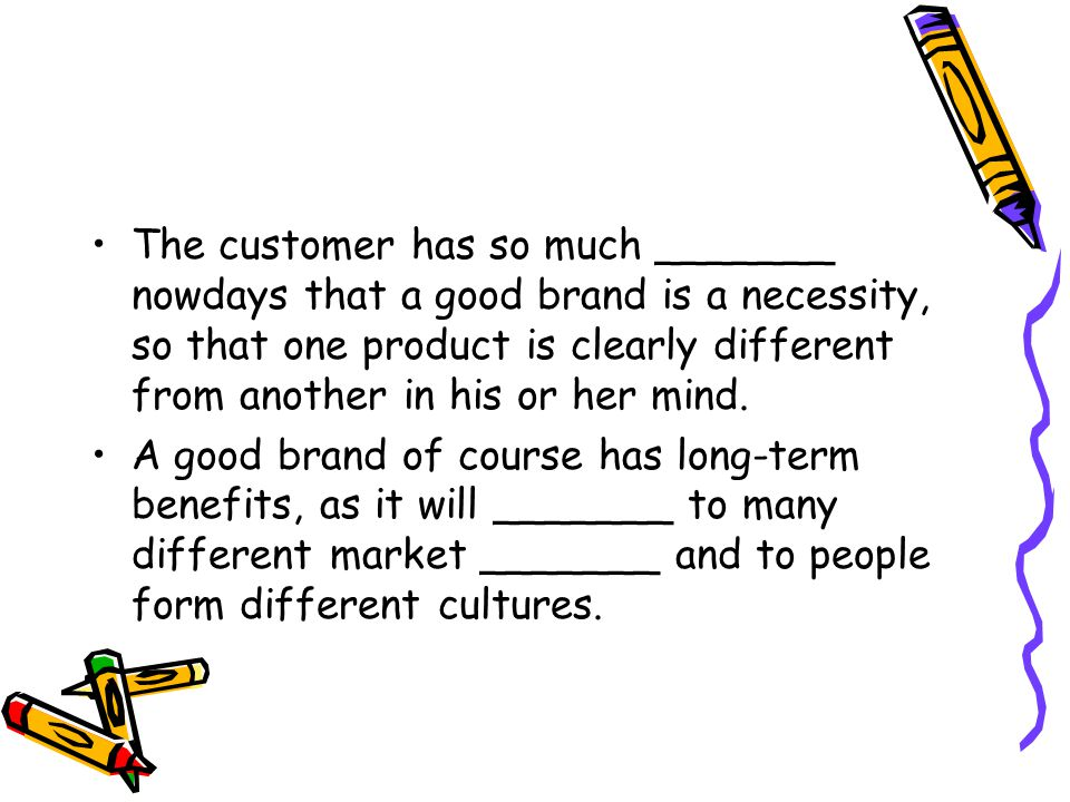 The customer has so much _______ nowdays that a good brand is a necessity, so that one product is clearly different from another in his or her mind.