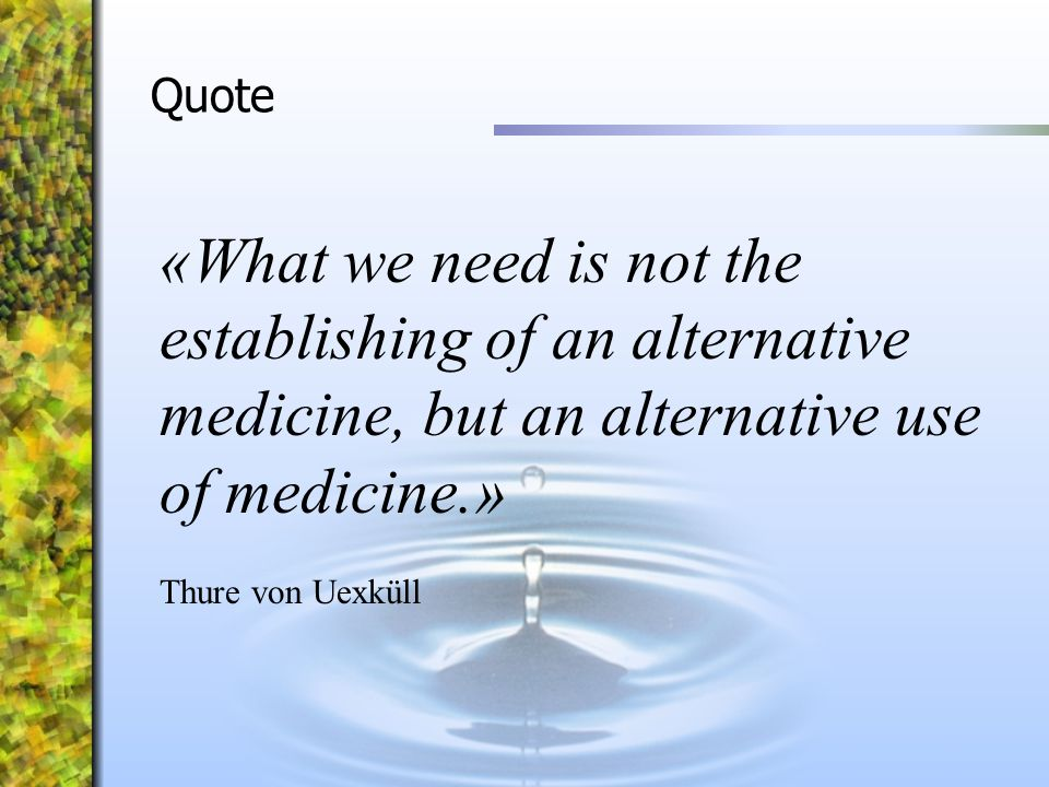 Quote «What we need is not the establishing of an alternative medicine, but an alternative use of medicine.»
