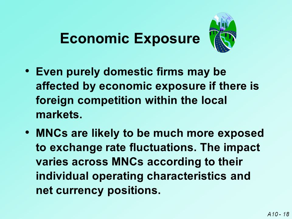 Economic Exposure Even purely domestic firms may be affected by economic exposure if there is foreign competition within the local markets.