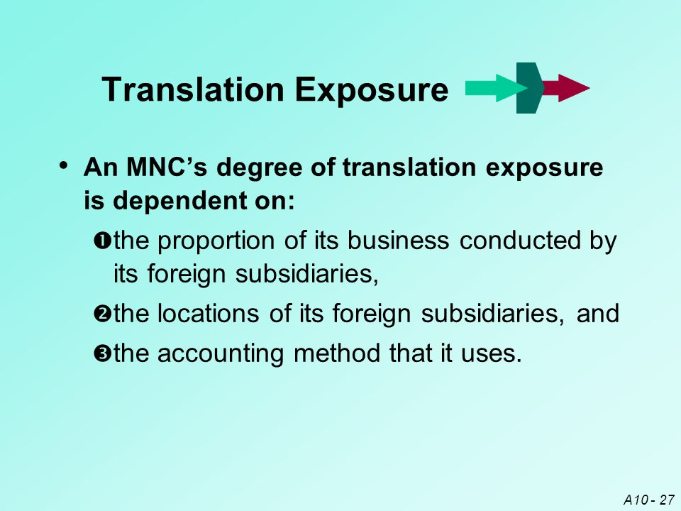 Translation Exposure An MNC's degree of translation exposure is dependent on: the proportion of its business conducted by its foreign subsidiaries,