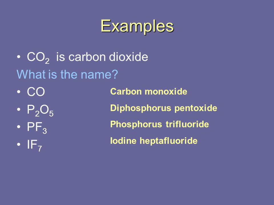 Examples CO2 is carbon dioxide What is the name CO P2O5 PF3 IF7