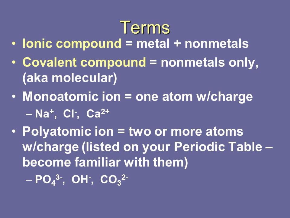Terms Ionic compound = metal + nonmetals