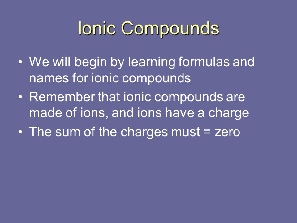 Ionic Compounds We will begin by learning formulas and names for ionic compounds.