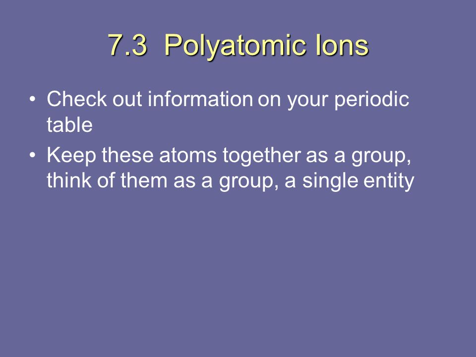 7.3 Polyatomic Ions Check out information on your periodic table