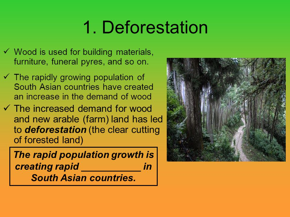 1. Deforestation Wood is used for building materials, furniture, funeral pyres, and so on.