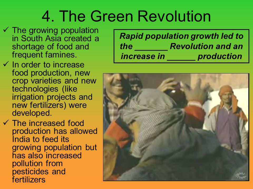 4. The Green Revolution The growing population in South Asia created a shortage of food and frequent famines.
