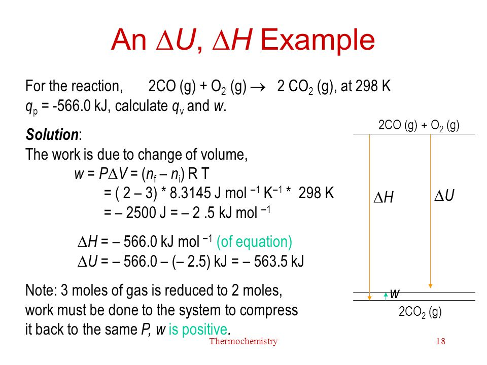 An U, H Example For the reaction, 2CO (g) + O2 (g)  2 CO2 (g), at 298 K qp = -566.0 kJ, calculate qv and w.