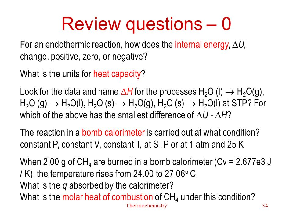 Review questions – 0 For an endothermic reaction, how does the internal energy, U, change, positive, zero, or negative