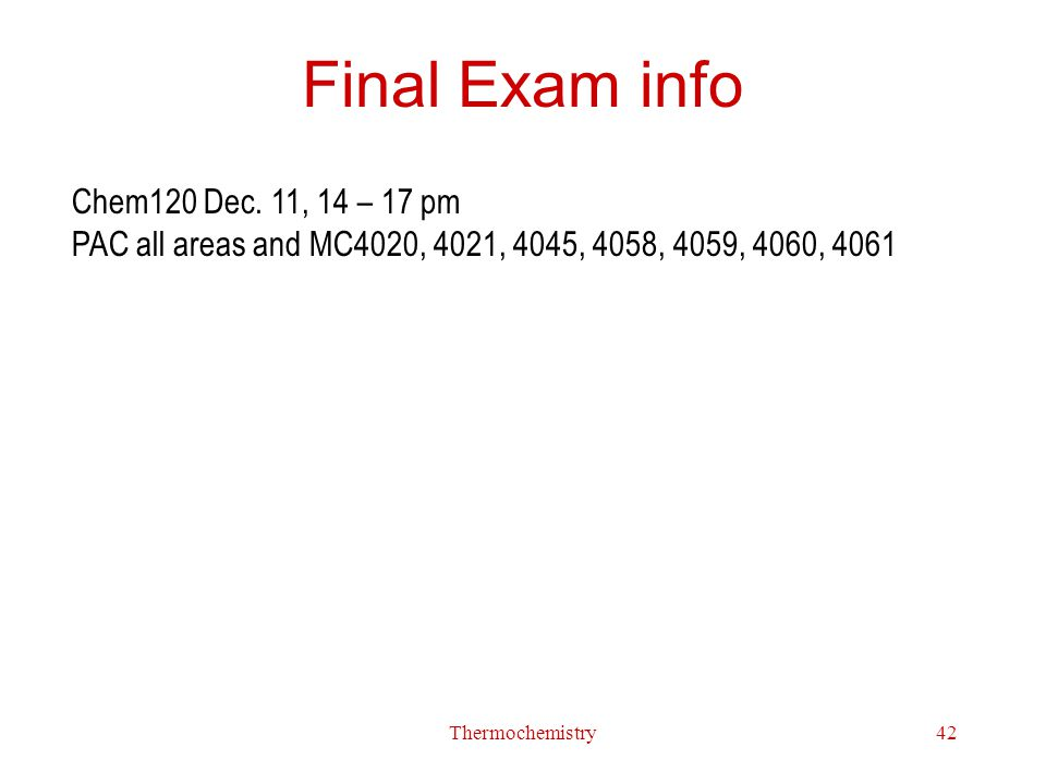 Final Exam info Chem120 Dec. 11, 14 – 17 pm PAC all areas and MC4020, 4021, 4045, 4058, 4059, 4060, 4061.