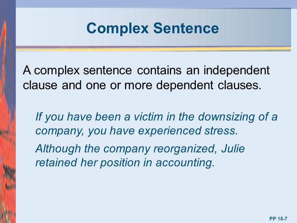 Complex Sentence A complex sentence contains an independent clause and one or more dependent clauses.