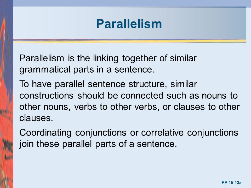 Parallelism Parallelism is the linking together of similar grammatical parts in a sentence.