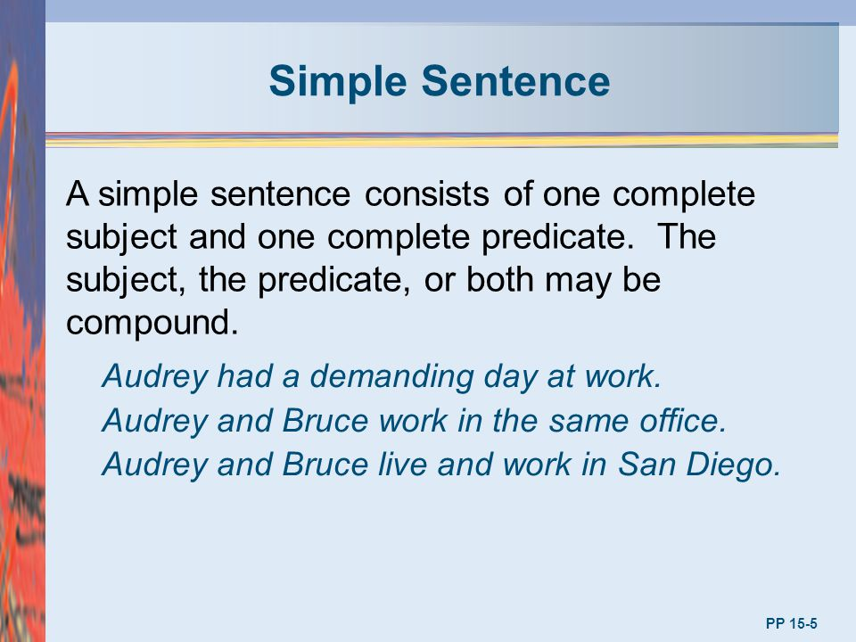 Simple Sentence A simple sentence consists of one complete subject and one complete predicate. The subject, the predicate, or both may be compound.