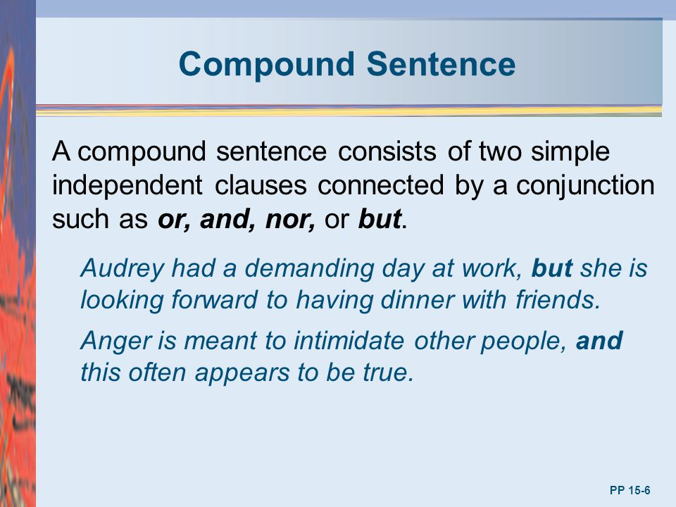 Compound Sentence A compound sentence consists of two simple independent clauses connected by a conjunction such as or, and, nor, or but.