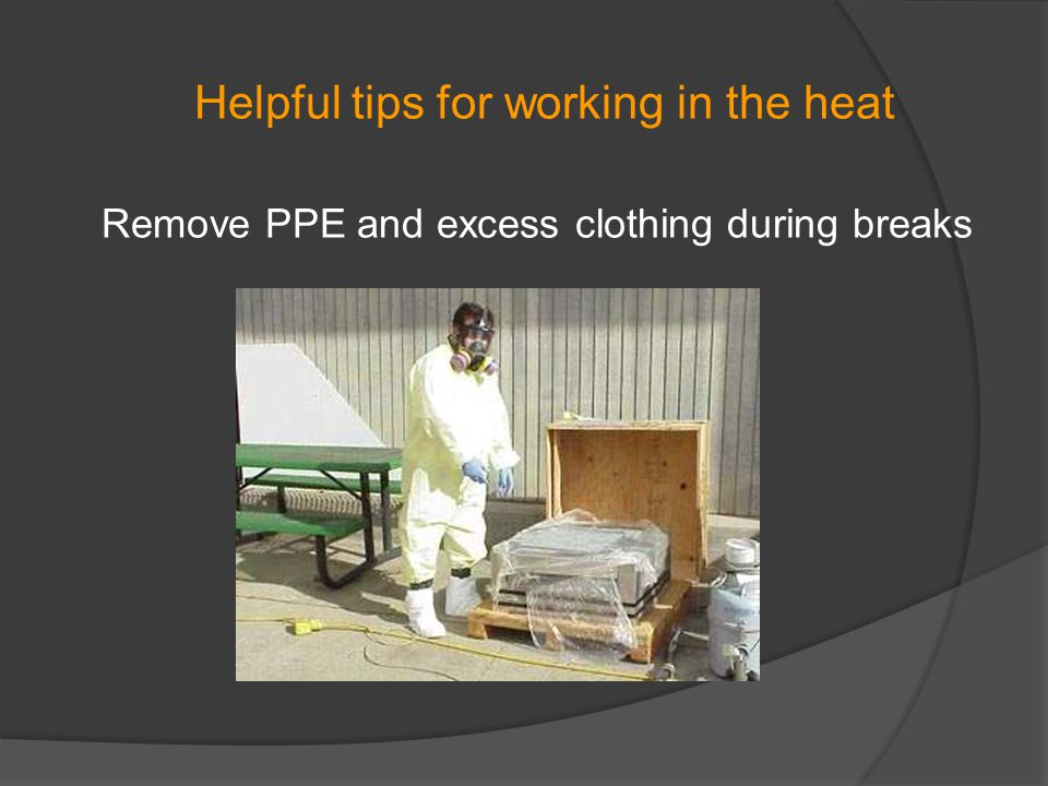 Helpful tips for working in the heat Remove PPE and excess clothing during breaks