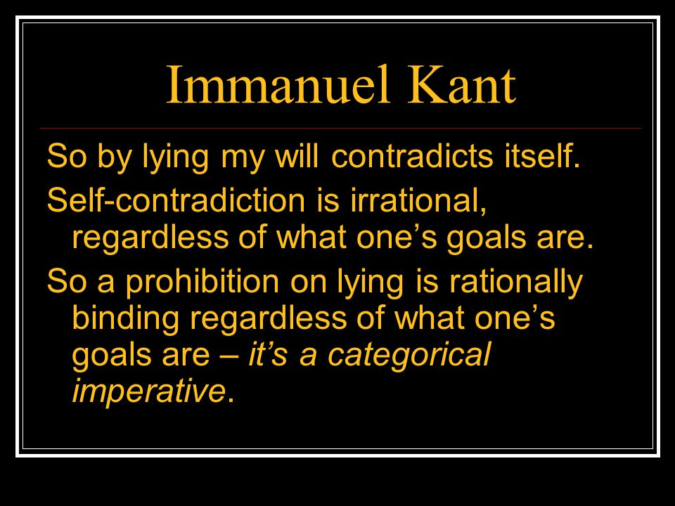to tell or not to tell immanuel kants categorical imperative Kant was a german philosopher born in 1724 in konigsberg, prussia he is best known for taking up the challenge presented by the scottish philosopher hume as to what.