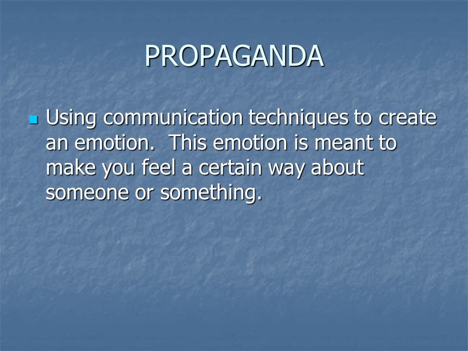 PROPAGANDA Using communication techniques to create an emotion.