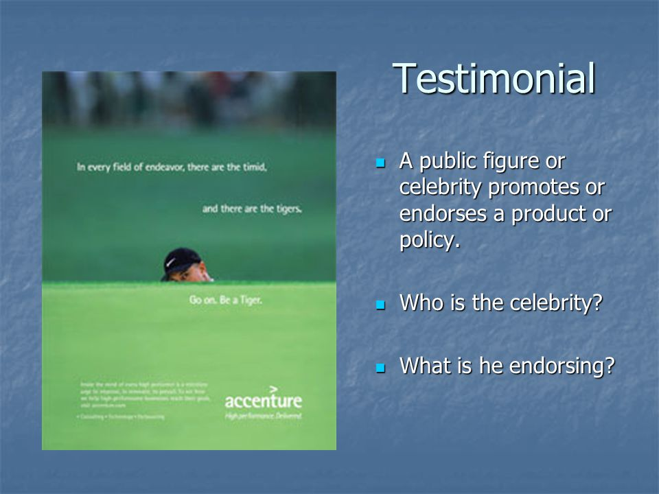 Testimonial A public figure or celebrity promotes or endorses a product or policy. Who is the celebrity