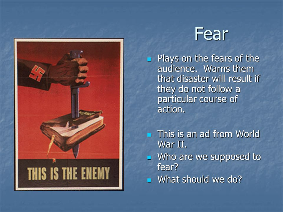 Fear Plays on the fears of the audience. Warns them that disaster will result if they do not follow a particular course of action.
