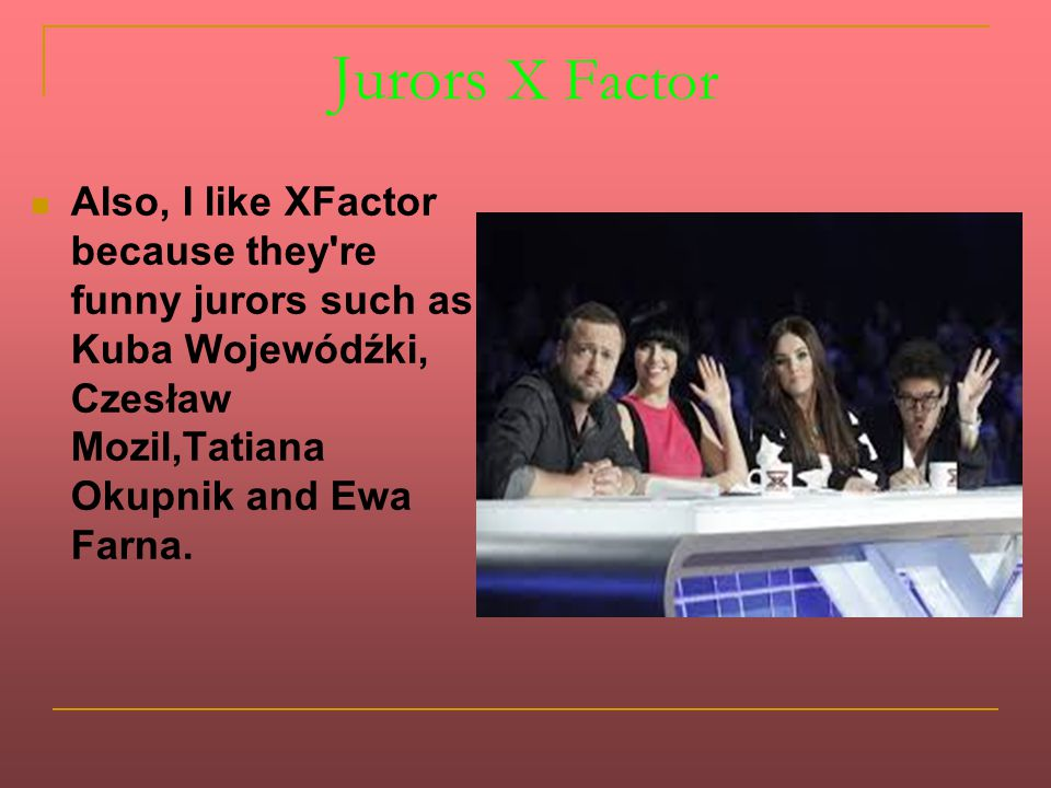 Jurors X Factor Also, I like XFactor because they re funny jurors such as Kuba Wojewódźki, Czesław Mozil,Tatiana Okupnik and Ewa Farna.