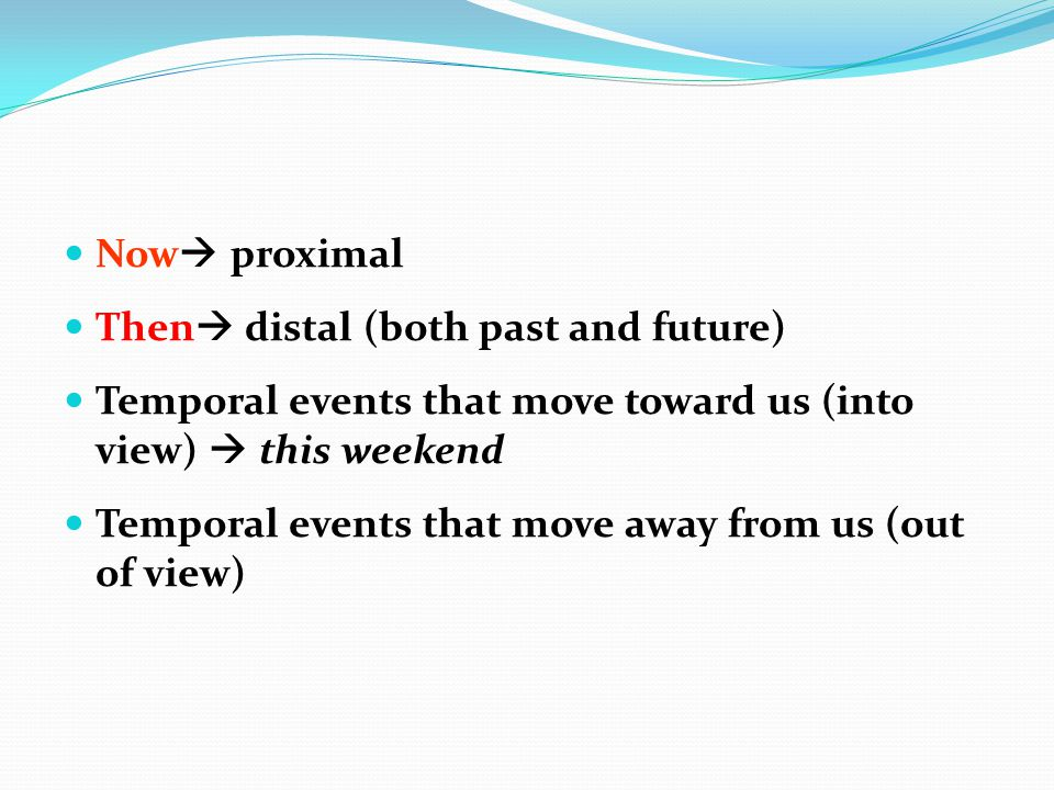 Now proximal Then distal (both past and future) Temporal events that move toward us (into view)  this weekend.