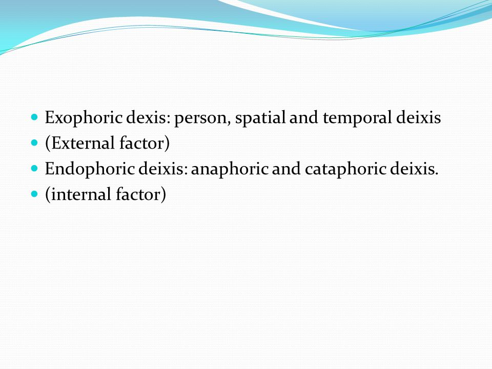 Exophoric dexis: person, spatial and temporal deixis