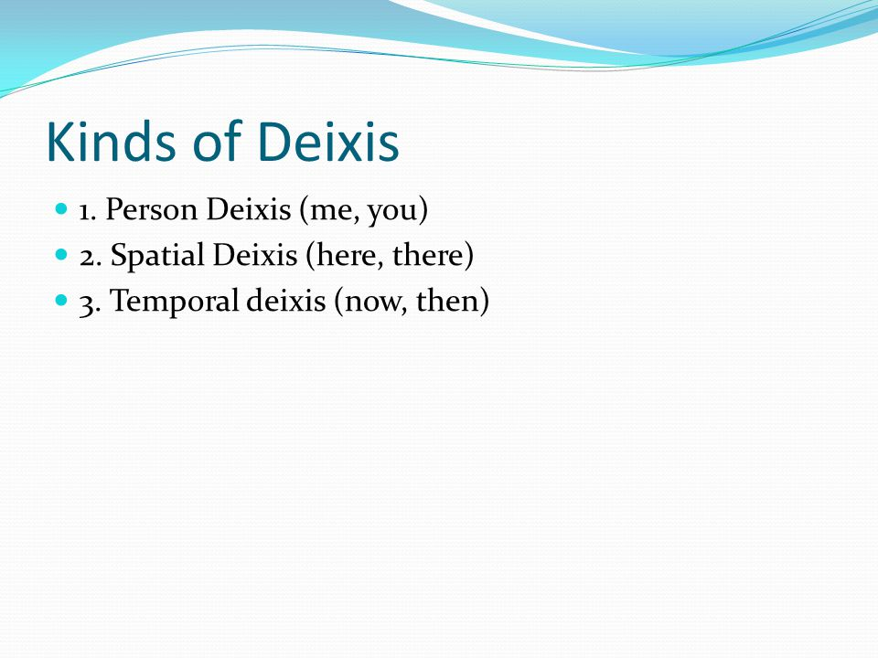 Kinds of Deixis 1. Person Deixis (me, you)
