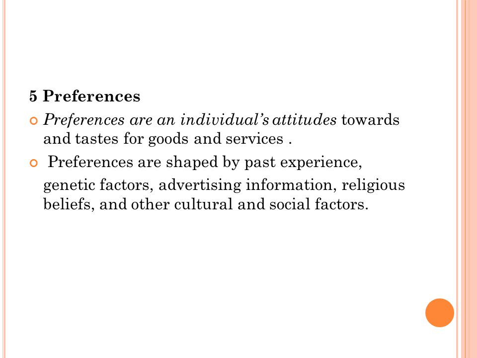 5 Preferences Preferences are an individual's attitudes towards and tastes for goods and services .