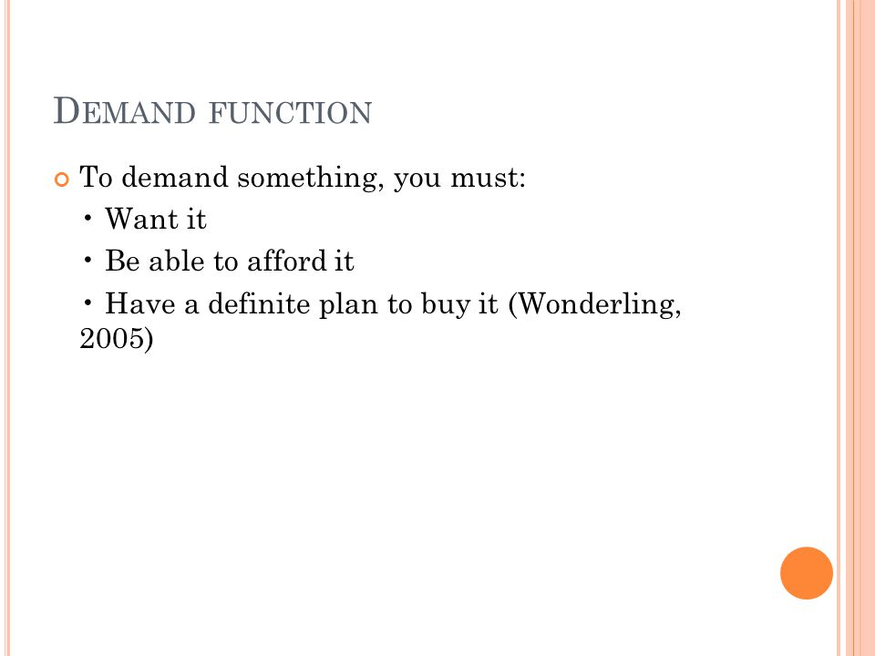 Demand function To demand something, you must: • Want it