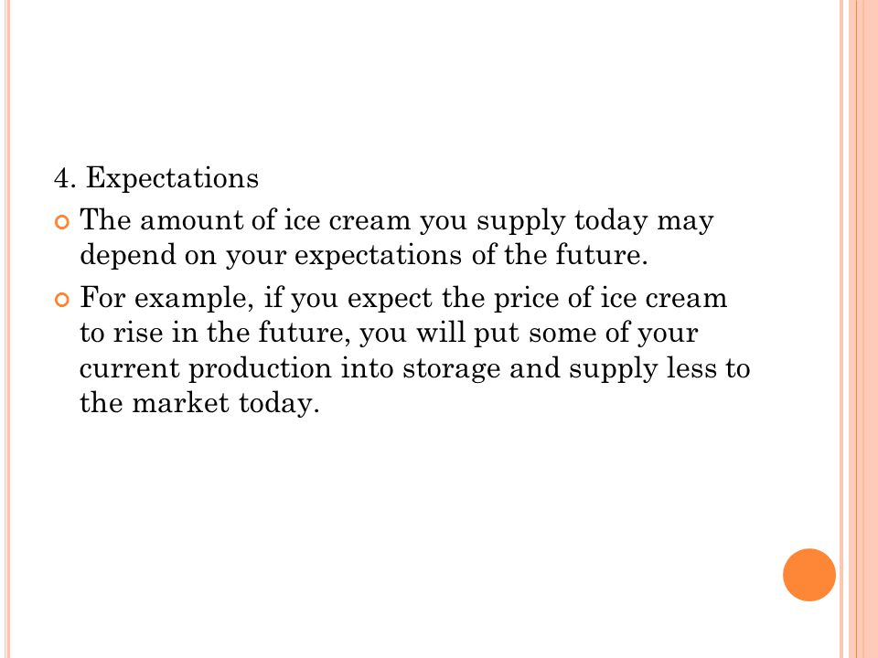 4. Expectations The amount of ice cream you supply today may depend on your expectations of the future.