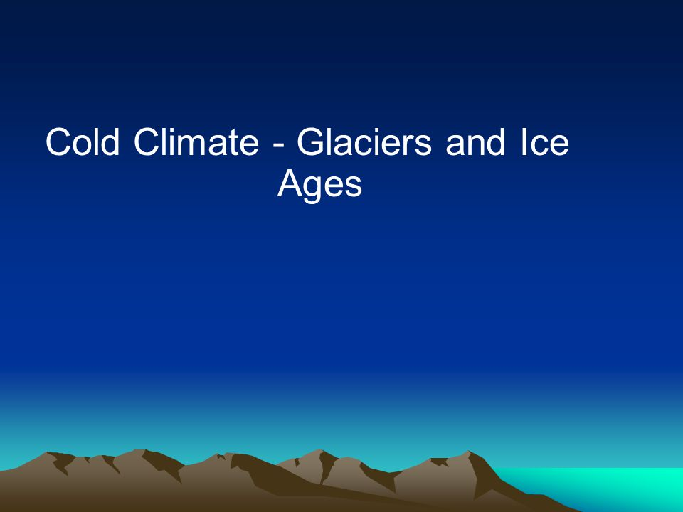 Cold Climate - Glaciers and Ice Ages