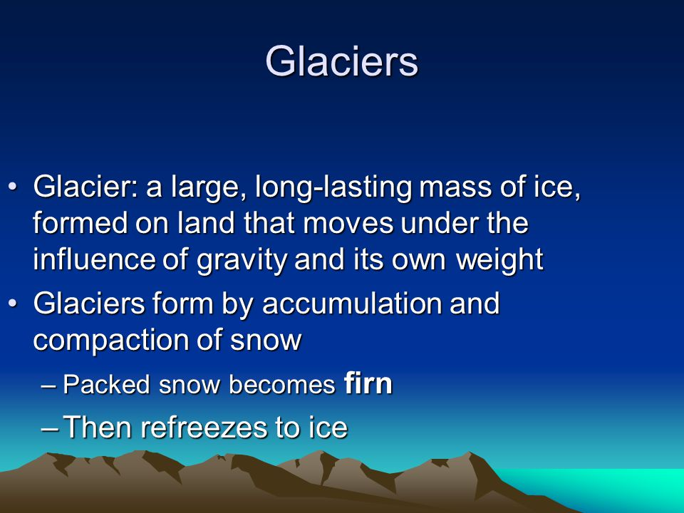Glaciers Glacier: a large, long-lasting mass of ice, formed on land that moves under the influence of gravity and its own weight.
