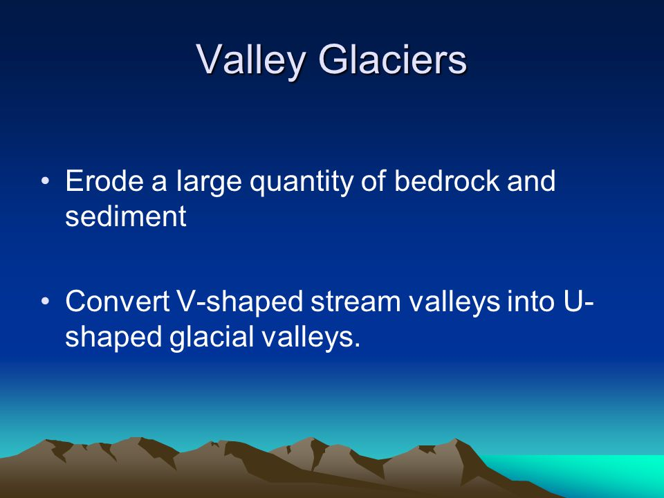 Valley Glaciers Erode a large quantity of bedrock and sediment