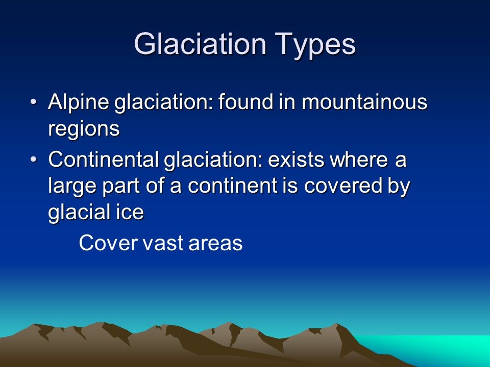 Glaciation Types Alpine glaciation: found in mountainous regions