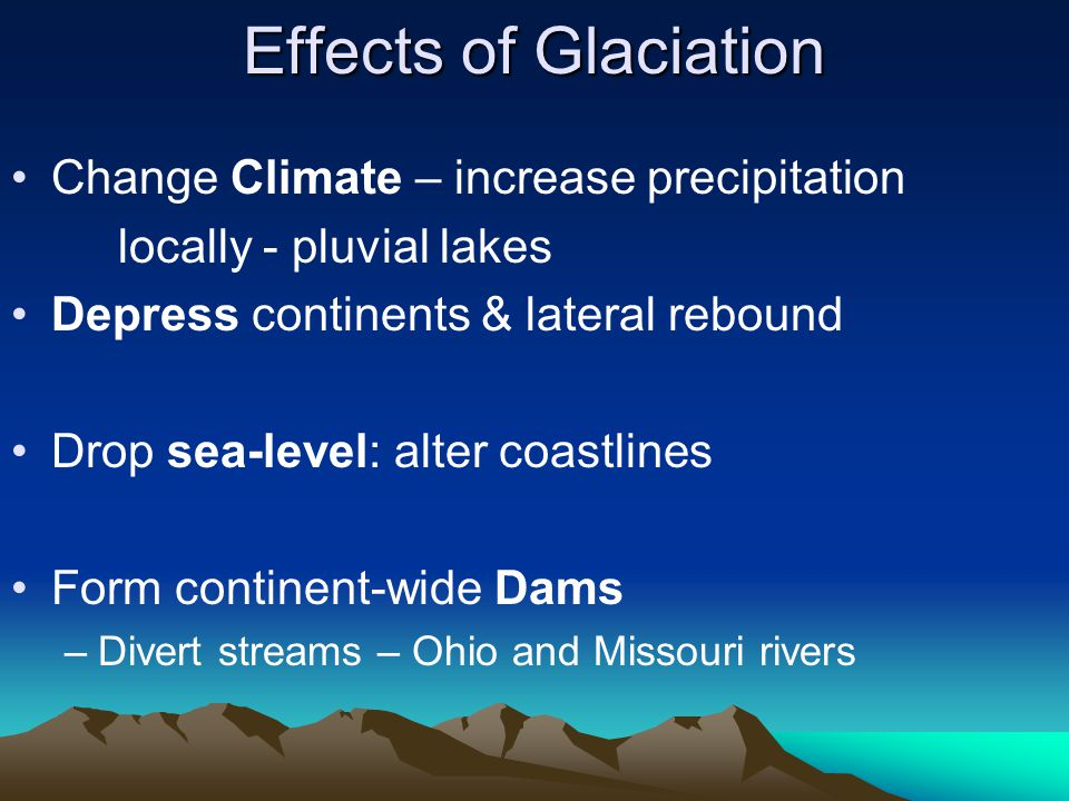 Effects of Glaciation Change Climate – increase precipitation