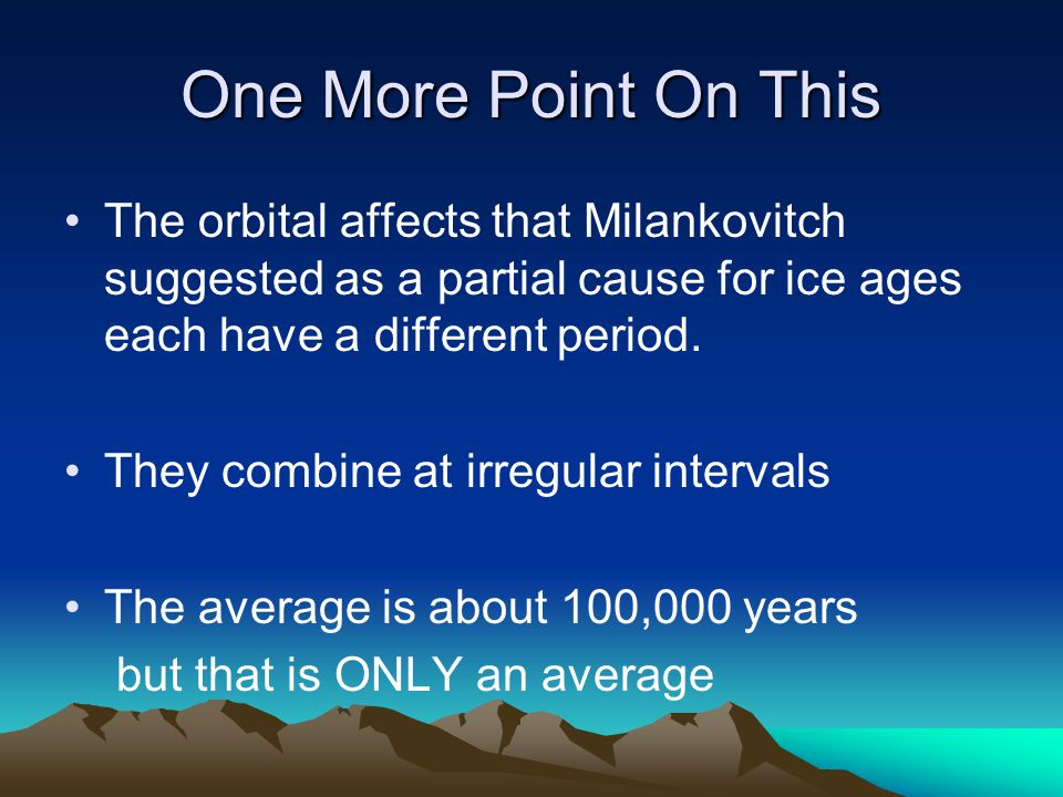 One More Point On This The orbital affects that Milankovitch suggested as a partial cause for ice ages each have a different period.