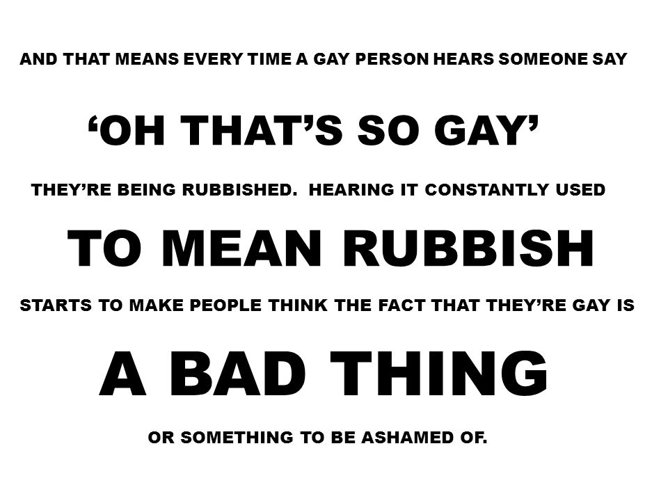 A BAD THING TO MEAN RUBBISH 'OH THAT'S SO GAY'