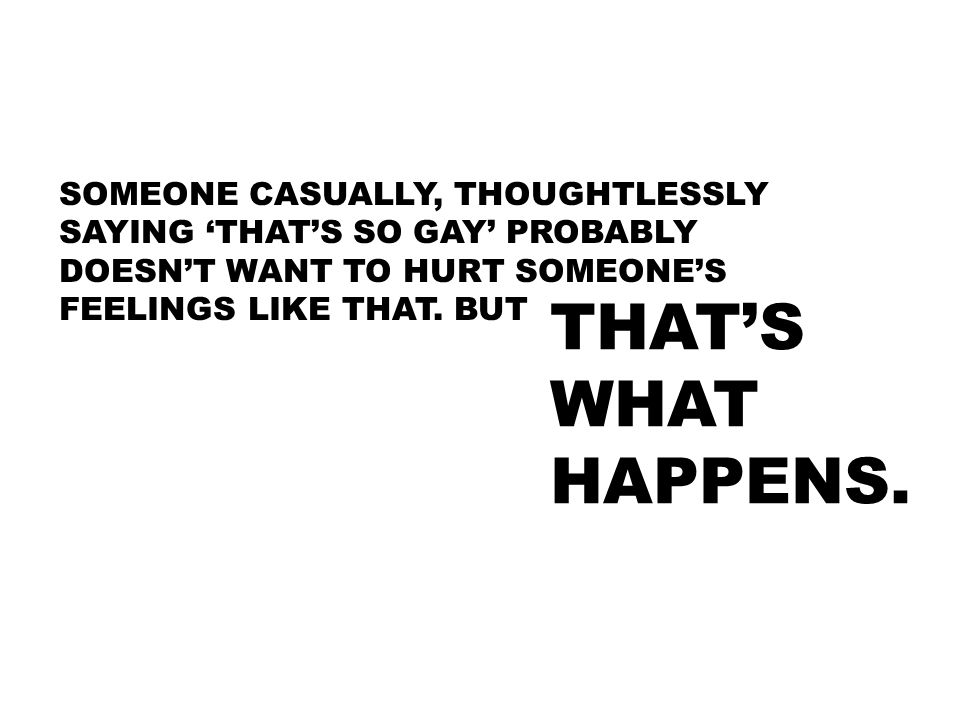 SOMEONE CASUALLY, THOUGHTLESSLY SAYING 'THAT'S SO GAY' PROBABLY DOESN'T WANT TO HURT SOMEONE'S FEELINGS LIKE THAT. BUT