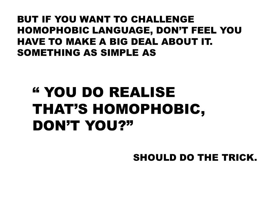 YOU DO REALISE THAT'S HOMOPHOBIC, DON'T YOU