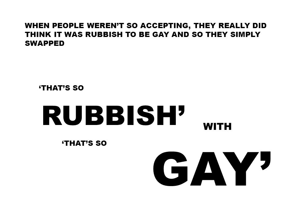 WHEN PEOPLE WEREN'T SO ACCEPTING, THEY REALLY DID THINK IT WAS RUBBISH TO BE GAY AND SO THEY SIMPLY SWAPPED