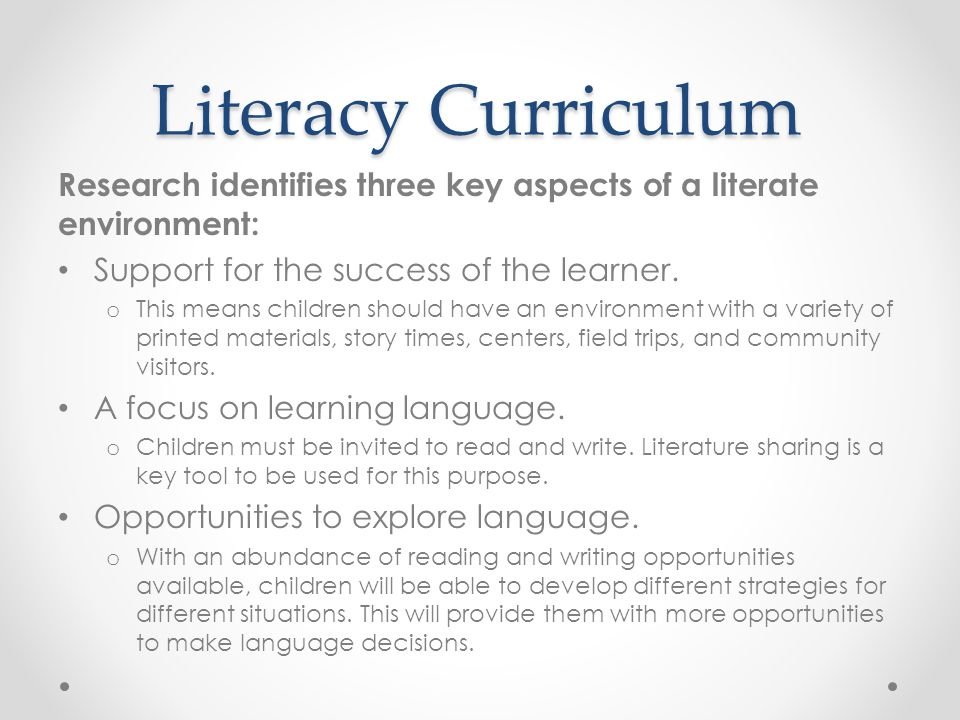 Literacy Curriculum Research identifies three key aspects of a literate environment: Support for the success of the learner.