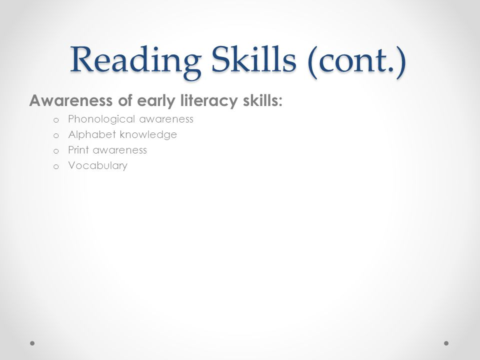 Reading Skills (cont.) Awareness of early literacy skills: