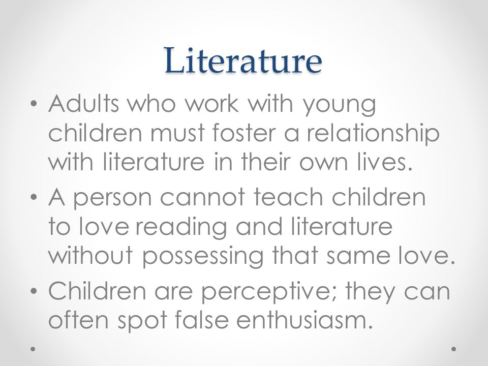 Literature Adults who work with young children must foster a relationship with literature in their own lives.