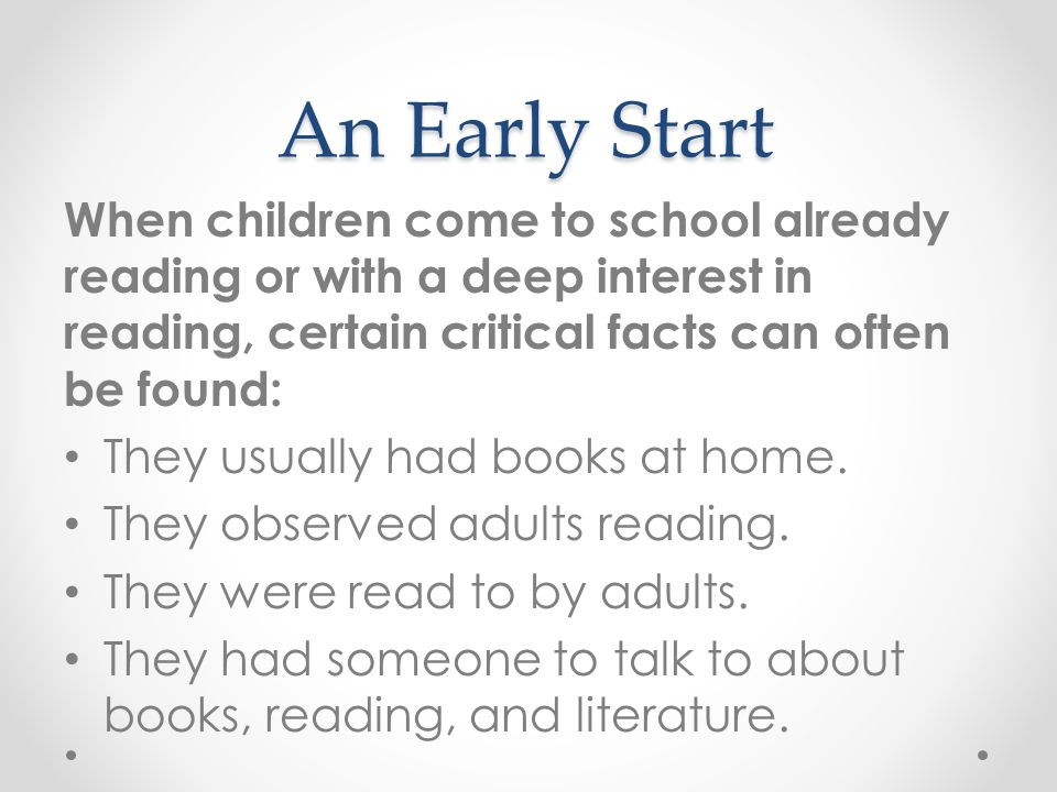 An Early Start When children come to school already reading or with a deep interest in reading, certain critical facts can often be found: