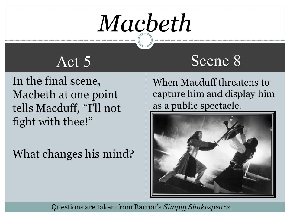 Macbeth Scene 8. Act 5. In the final scene, Macbeth at one point tells Macduff, I'll not fight with thee! What changes his mind